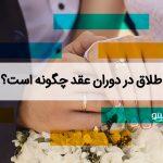 طلاق در دوران عقد چگونه است؟